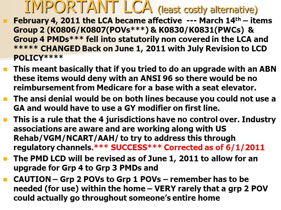 IMPORTANT LCA (least costly alternative) February 4, 2011 the LCA became affective --- March 14 th – items Group 2 (K0806/K0807(POVs***) & K0830/K0831(PWCs) & Group 4 PMDs*** fell into statutorily non covered in the LCA and ***** CHANGED Back on June 1, 2011 with July Revision to LCD POLICY**** This meant basically that if you tried to do an upgrade with an ABN these items would deny with an ANSI 96 so there would be no reimbursement from Medicare for a base with a seat elevator.