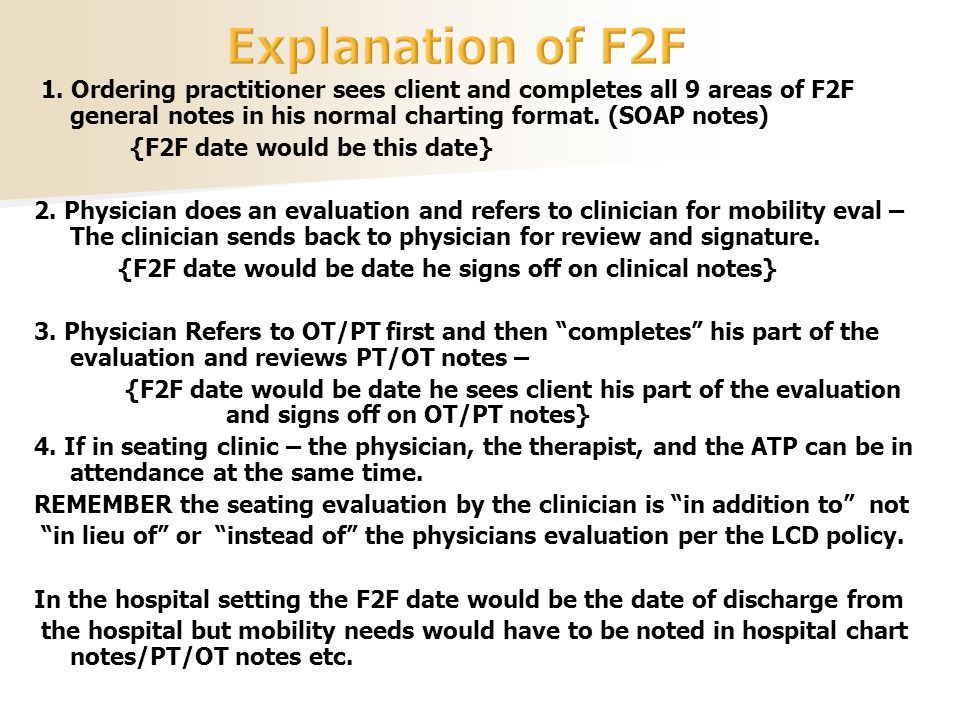 1. Ordering practitioner sees client and completes all 9 areas of F2F general notes in his normal charting format. (SOAP notes) {F2F date would be thi