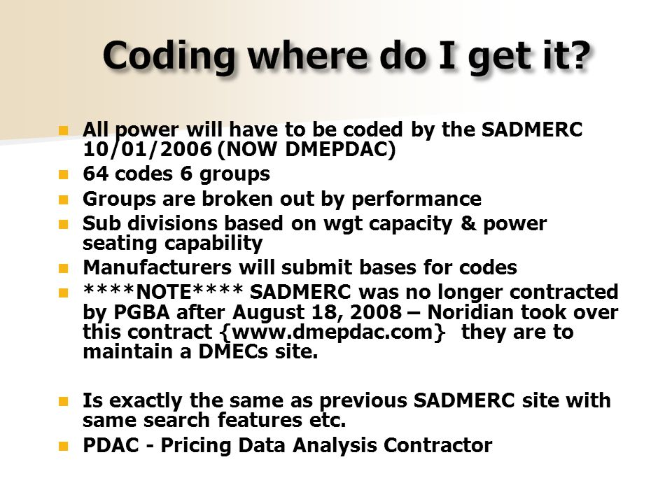 All power will have to be coded by the SADMERC 10/01/2006 (NOW DMEPDAC) 64 codes 6 groups Groups are broken out by performance Sub divisions based on wgt capacity & power seating capability Manufacturers will submit bases for codes ****NOTE**** SADMERC was no longer contracted by PGBA after August 18, 2008 – Noridian took over this contract {www.dmepdac.com} they are to maintain a DMECs site.