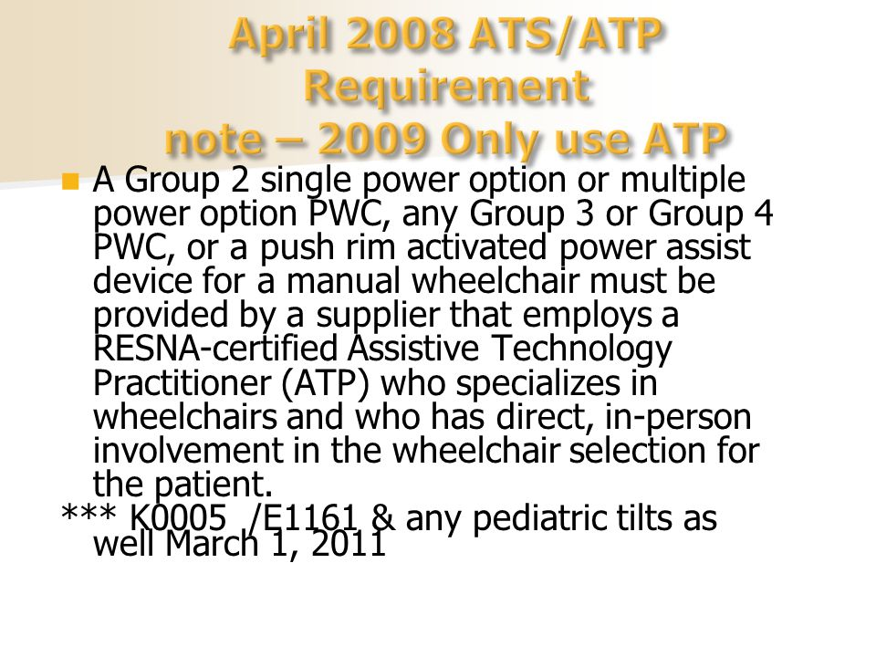 A Group 2 single power option or multiple power option PWC, any Group 3 or Group 4 PWC, or a push rim activated power assist device for a manual wheelchair must be provided by a supplier that employs a RESNA-certified Assistive Technology Practitioner (ATP) who specializes in wheelchairs and who has direct, in-person involvement in the wheelchair selection for the patient.