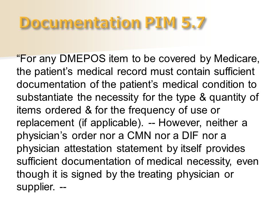 """""""For any DMEPOS item to be covered by Medicare, the patient's medical record must contain sufficient documentation of the patient's medical condition"""