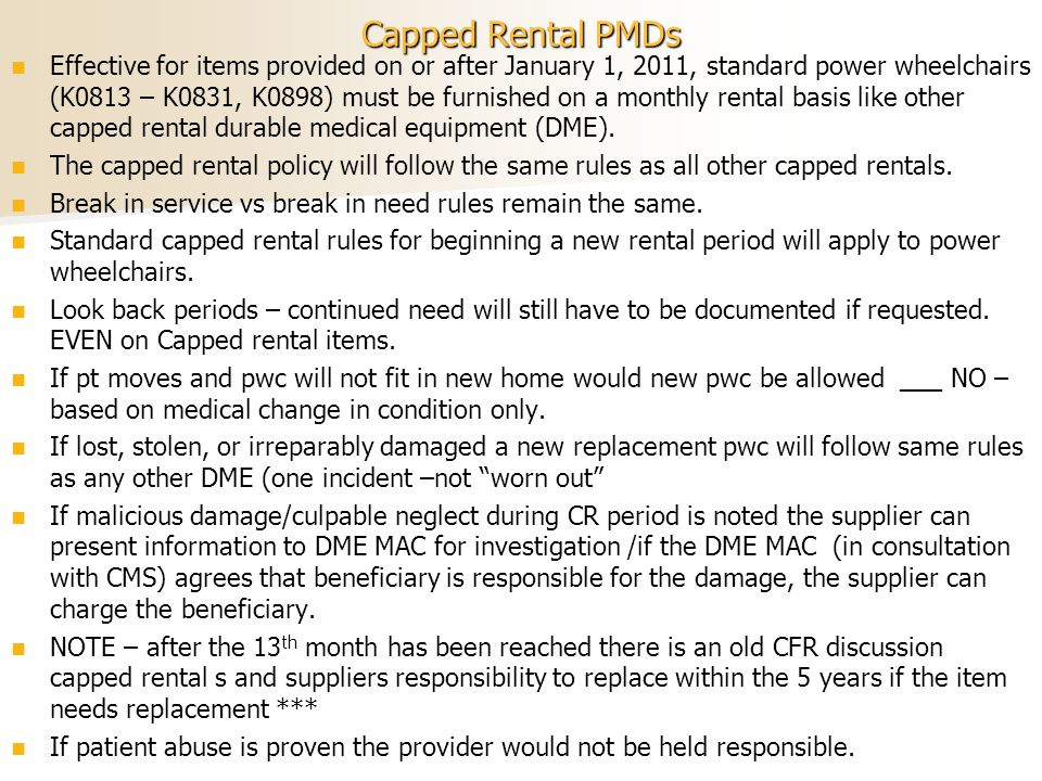 Capped Rental PMDs Effective for items provided on or after January 1, 2011, standard power wheelchairs (K0813 – K0831, K0898) must be furnished on a