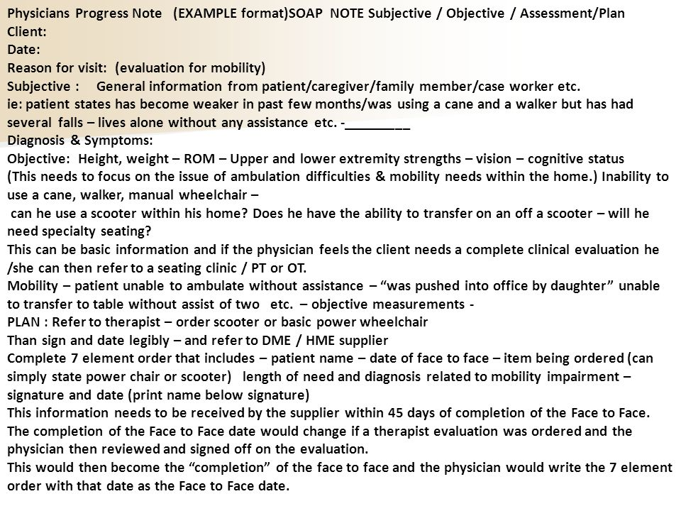 Physicians Progress Note (EXAMPLE format)SOAP NOTE Subjective / Objective / Assessment/Plan Client: Date: Reason for visit: (evaluation for mobility) Subjective : General information from patient/caregiver/family member/case worker etc.