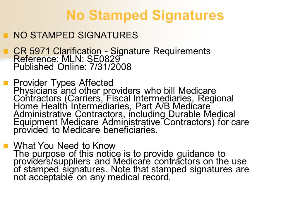 NO STAMPED SIGNATURES CR 5971 Clarification - Signature Requirements Reference: MLN: SE0829 Published Online: 7/31/2008 Provider Types Affected Physic