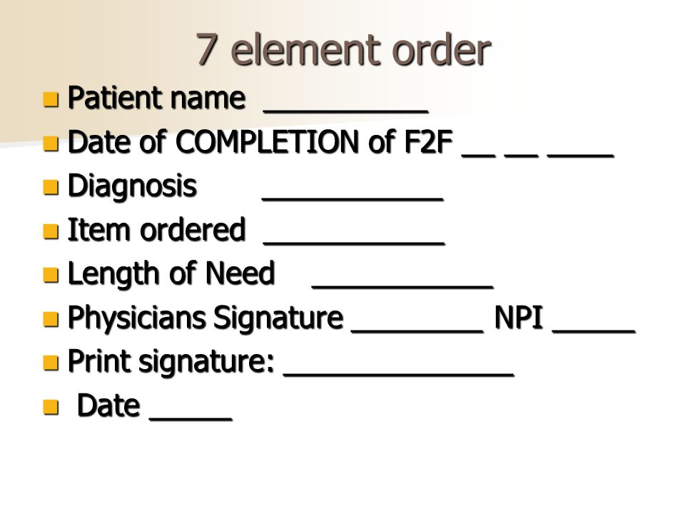 7 element order Patient name __________ Patient name __________ Date of COMPLETION of F2F __ __ ____ Date of COMPLETION of F2F __ __ ____ Diagnosis ___________ Diagnosis ___________ Item ordered ___________ Item ordered ___________ Length of Need ___________ Length of Need ___________ Physicians Signature ________ NPI _____ Physicians Signature ________ NPI _____ Print signature: ______________ Print signature: ______________ Date _____ Date _____