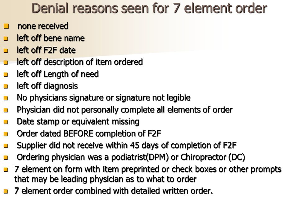 Denial reasons seen for 7 element order none received none received left off bene name left off bene name left off F2F date left off F2F date left off description of item ordered left off description of item ordered left off Length of need left off Length of need left off diagnosis left off diagnosis No physicians signature or signature not legible No physicians signature or signature not legible Physician did not personally complete all elements of order Physician did not personally complete all elements of order Date stamp or equivalent missing Date stamp or equivalent missing Order dated BEFORE completion of F2F Order dated BEFORE completion of F2F Supplier did not receive within 45 days of completion of F2F Supplier did not receive within 45 days of completion of F2F Ordering physician was a podiatrist(DPM) or Chiropractor (DC) Ordering physician was a podiatrist(DPM) or Chiropractor (DC) 7 element on form with item preprinted or check boxes or other prompts that may be leading physician as to what to order 7 element on form with item preprinted or check boxes or other prompts that may be leading physician as to what to order 7 element order combined with detailed written order.