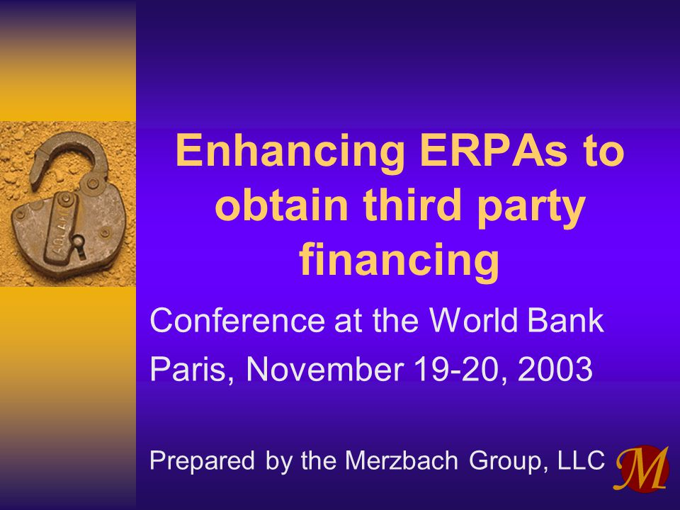 Enhancing ERPAs to obtain third party financing Conference at the World Bank Paris, November 19-20, 2003 Prepared by the Merzbach Group, LLC