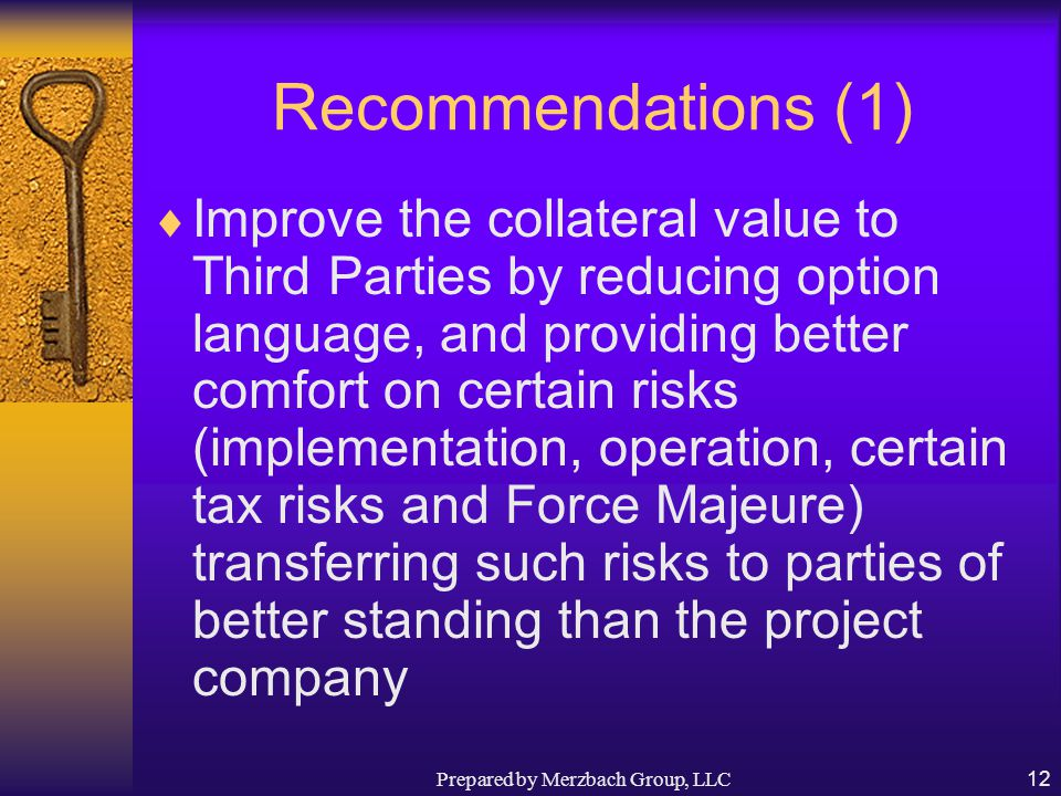 Prepared by Merzbach Group, LLC12 Recommendations (1)  Improve the collateral value to Third Parties by reducing option language, and providing better comfort on certain risks (implementation, operation, certain tax risks and Force Majeure) transferring such risks to parties of better standing than the project company