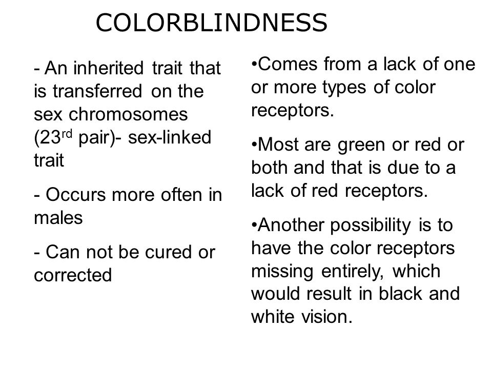 COLORBLINDNESS - An inherited trait that is transferred on the sex chromosomes (23 rd pair)- sex-linked trait - Occurs more often in males - Can not b
