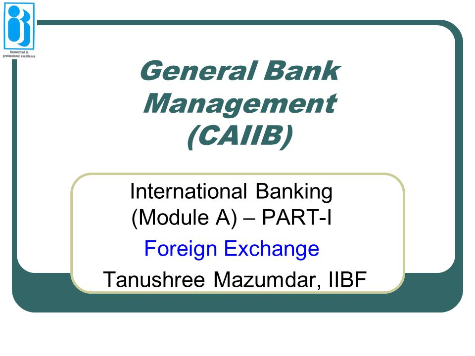 General Bank Management (CAIIB) International Banking (Module A) – PART-I Foreign Exchange Tanushree Mazumdar, IIBF