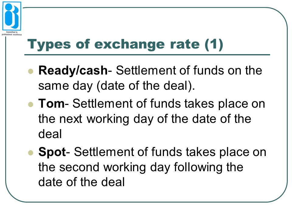 Types of exchange rate (1) Ready/cash- Settlement of funds on the same day (date of the deal). Tom- Settlement of funds takes place on the next workin