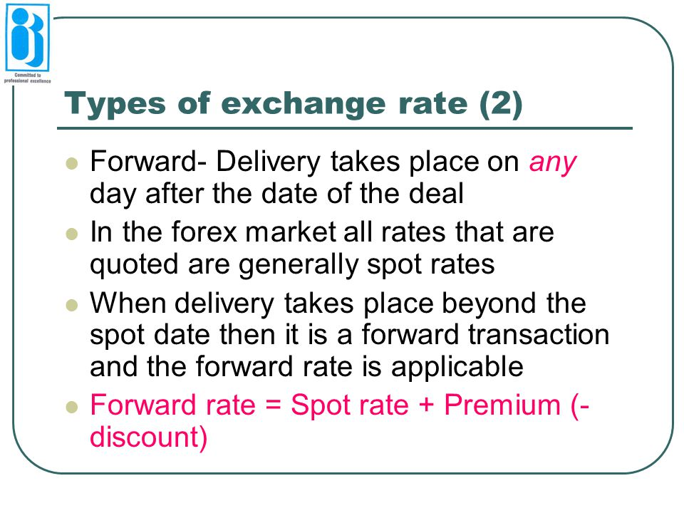 Types of exchange rate (2) Forward- Delivery takes place on any day after the date of the deal In the forex market all rates that are quoted are gener