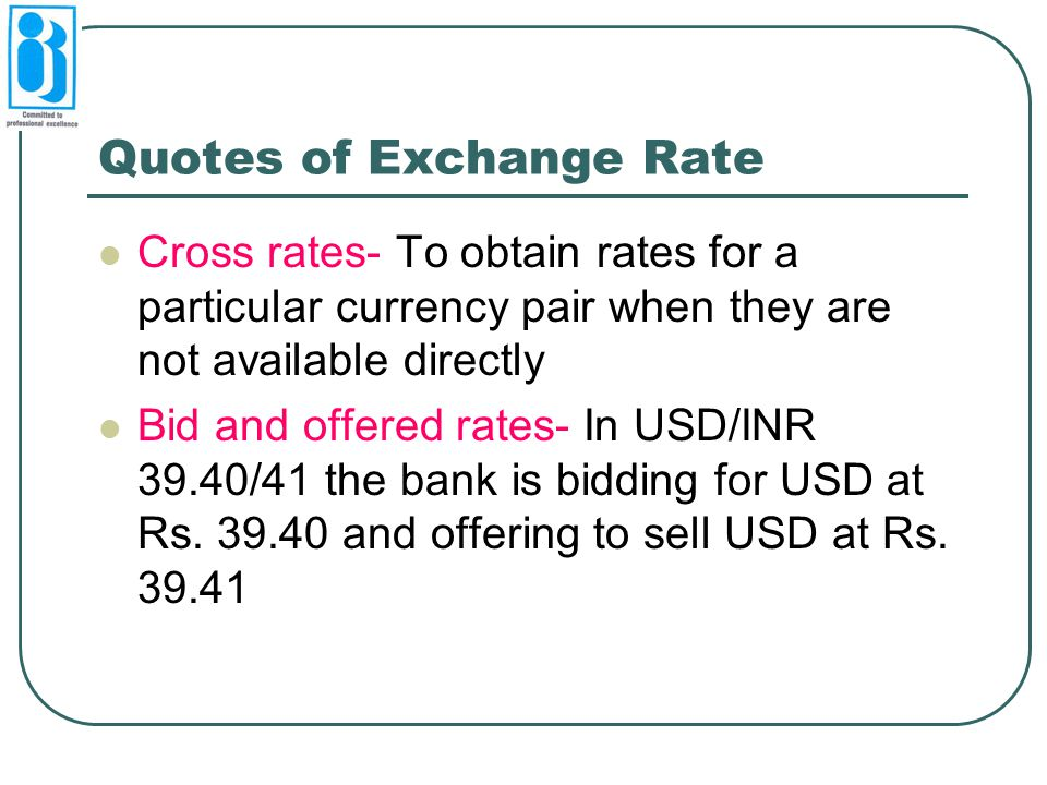 Quotes of Exchange Rate Cross rates- To obtain rates for a particular currency pair when they are not available directly Bid and offered rates- In USD/INR 39.40/41 the bank is bidding for USD at Rs.