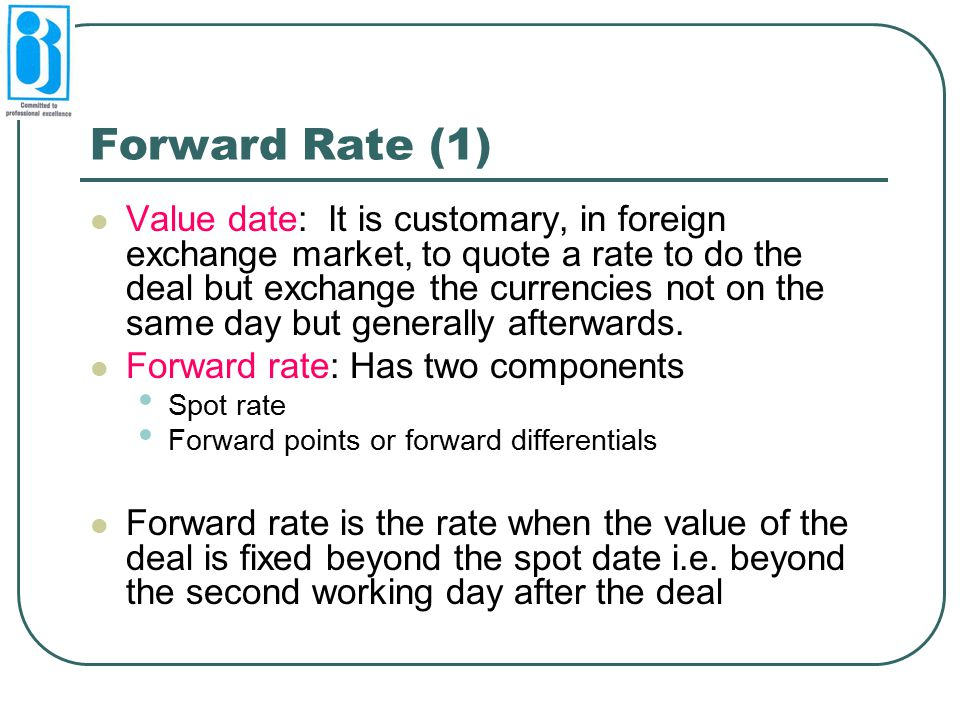 Forward Rate (1) Value date: It is customary, in foreign exchange market, to quote a rate to do the deal but exchange the currencies not on the same d