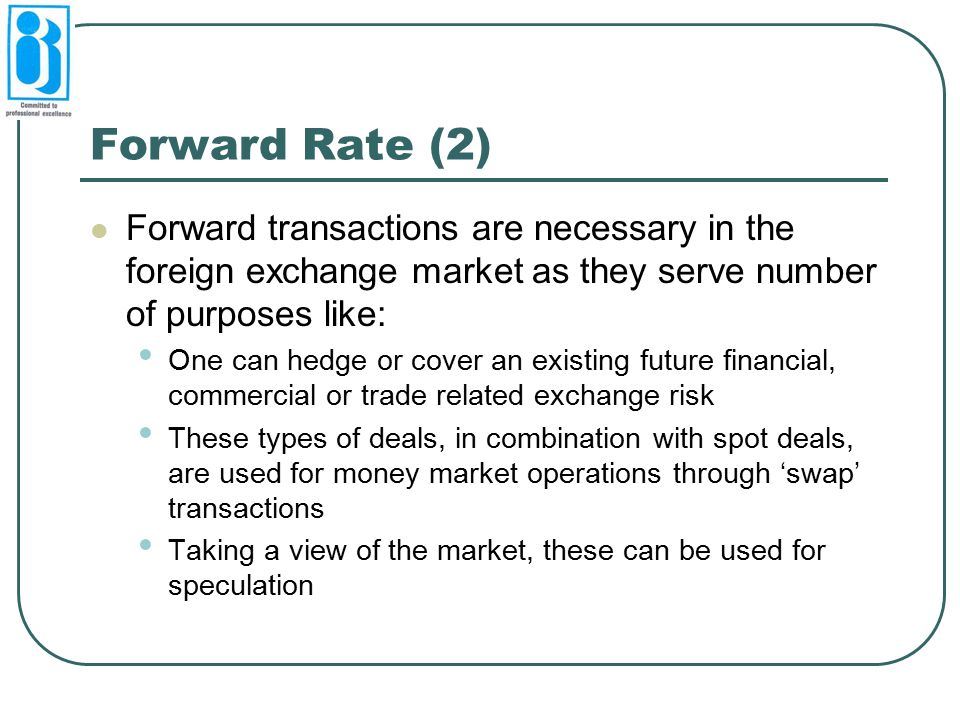 Forward Rate (2) Forward transactions are necessary in the foreign exchange market as they serve number of purposes like: One can hedge or cover an existing future financial, commercial or trade related exchange risk These types of deals, in combination with spot deals, are used for money market operations through 'swap' transactions Taking a view of the market, these can be used for speculation