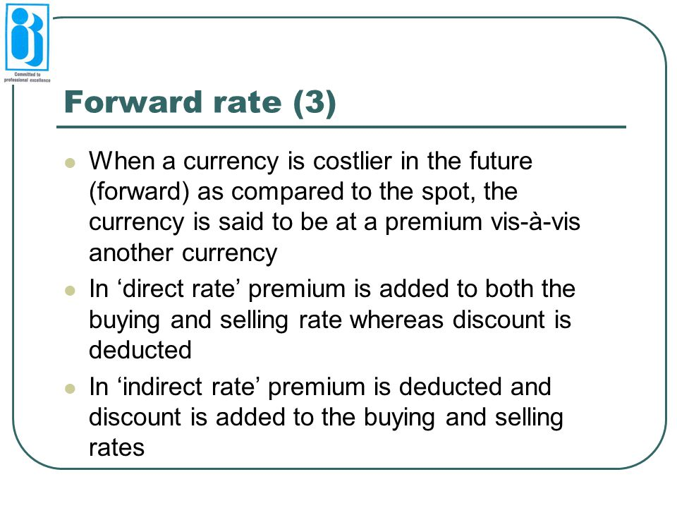 Forward rate (3) When a currency is costlier in the future (forward) as compared to the spot, the currency is said to be at a premium vis-à-vis anothe