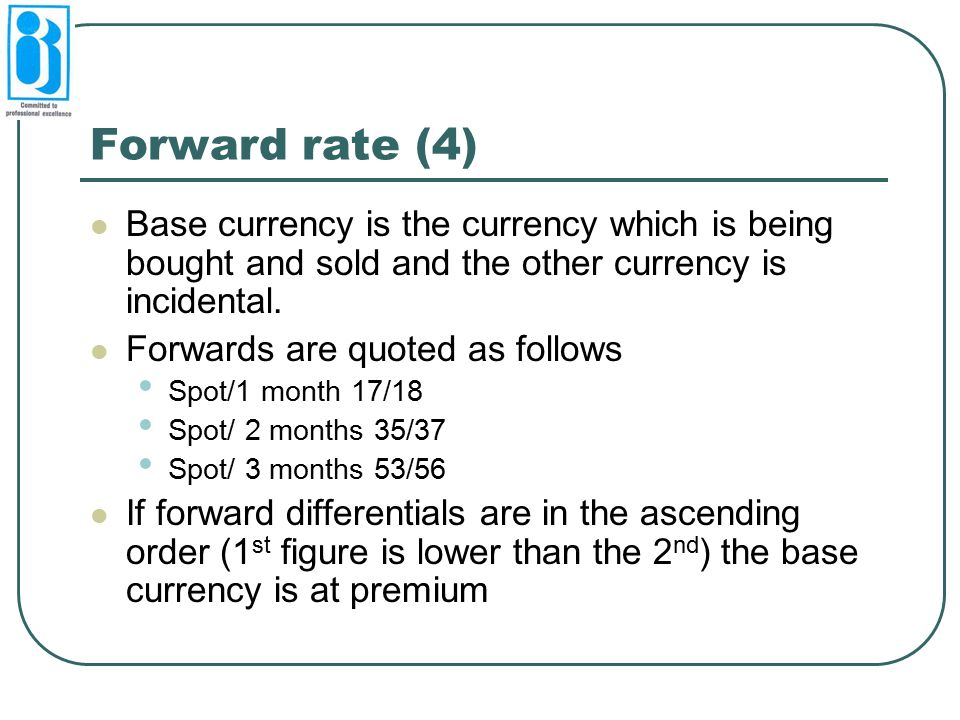 Forward rate (4) Base currency is the currency which is being bought and sold and the other currency is incidental.