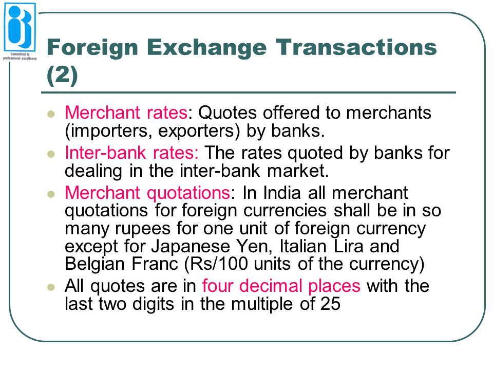 Foreign Exchange Transactions (2) Merchant rates: Quotes offered to merchants (importers, exporters) by banks. Inter-bank rates: The rates quoted by b
