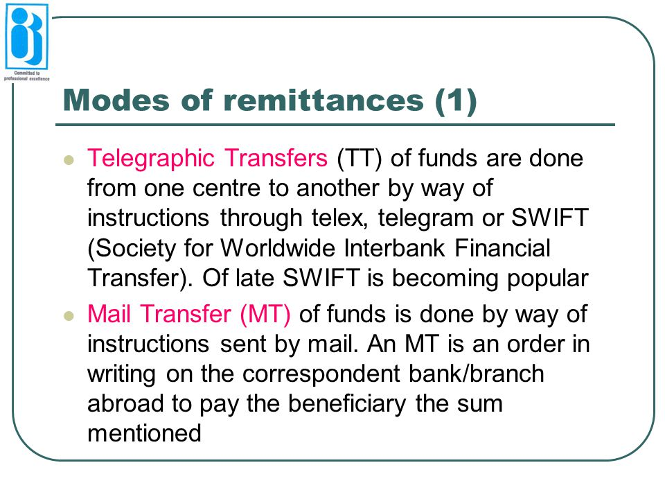 Modes of remittances (1) Telegraphic Transfers (TT) of funds are done from one centre to another by way of instructions through telex, telegram or SWI