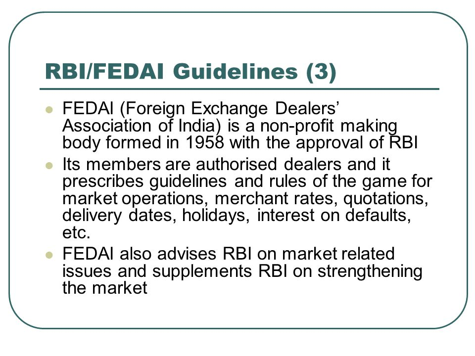 RBI/FEDAI Guidelines (3) FEDAI (Foreign Exchange Dealers' Association of India) is a non-profit making body formed in 1958 with the approval of RBI It
