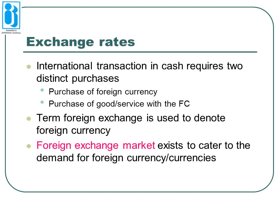 Exchange rates International transaction in cash requires two distinct purchases Purchase of foreign currency Purchase of good/service with the FC Ter