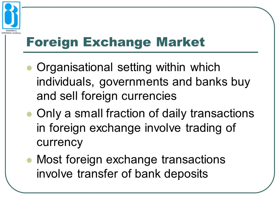 Foreign Exchange Market Organisational setting within which individuals, governments and banks buy and sell foreign currencies Only a small fraction of daily transactions in foreign exchange involve trading of currency Most foreign exchange transactions involve transfer of bank deposits