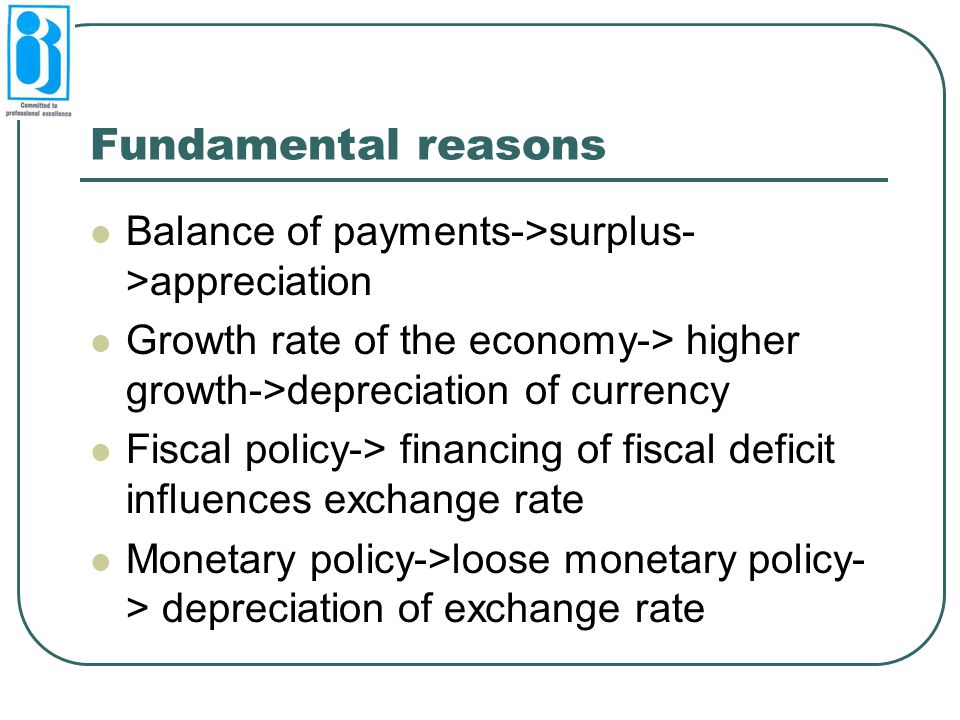 Fundamental reasons Balance of payments->surplus- >appreciation Growth rate of the economy-> higher growth->depreciation of currency Fiscal policy-> f