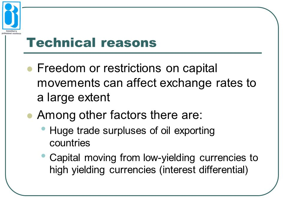 Technical reasons Freedom or restrictions on capital movements can affect exchange rates to a large extent Among other factors there are: Huge trade surpluses of oil exporting countries Capital moving from low-yielding currencies to high yielding currencies (interest differential)