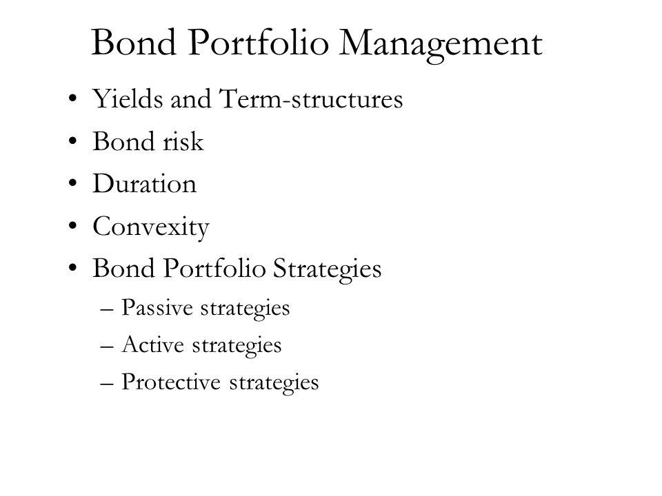 Bond Portfolio Management Yields and Term-structures Bond risk Duration Convexity Bond Portfolio Strategies –Passive strategies –Active strategies –Pr