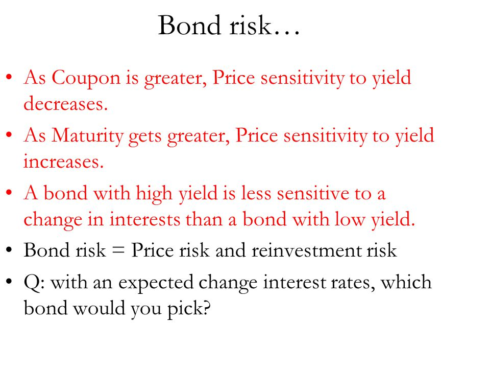 Bond risk… As Coupon is greater, Price sensitivity to yield decreases. As Maturity gets greater, Price sensitivity to yield increases. A bond with hig