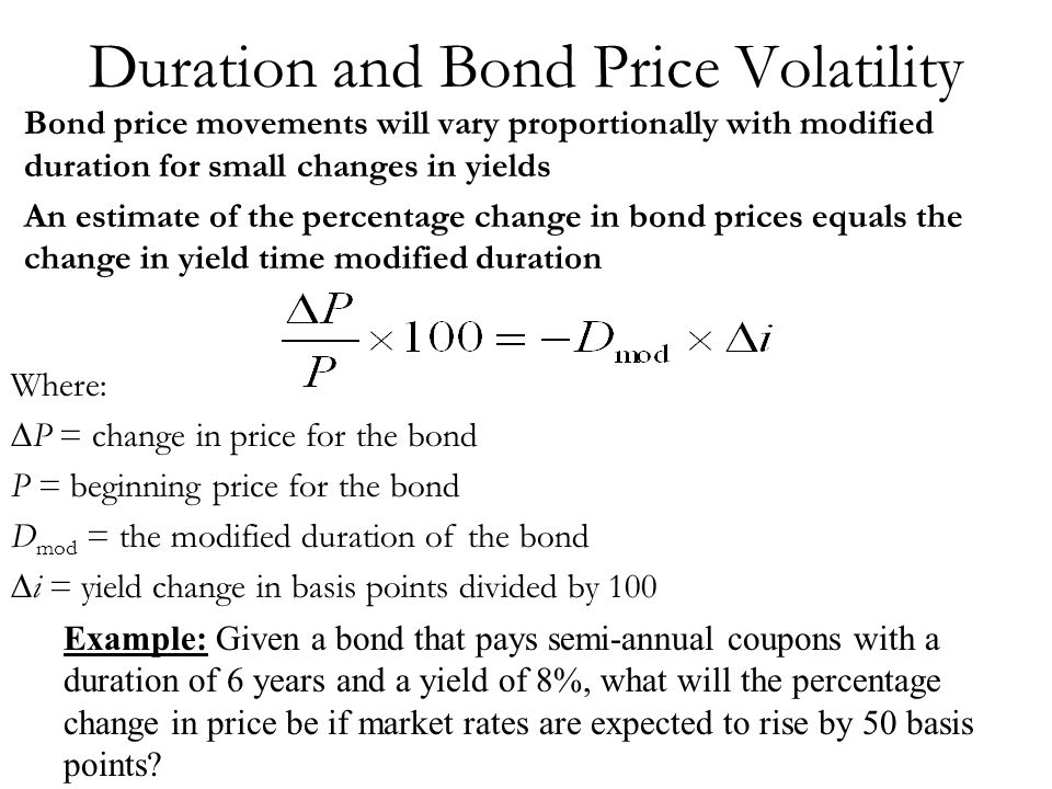 Duration and Bond Price Volatility Bond price movements will vary proportionally with modified duration for small changes in yields An estimate of the