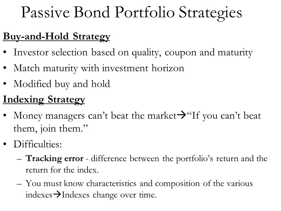 Passive Bond Portfolio Strategies Buy-and-Hold Strategy Investor selection based on quality, coupon and maturity Match maturity with investment horizo