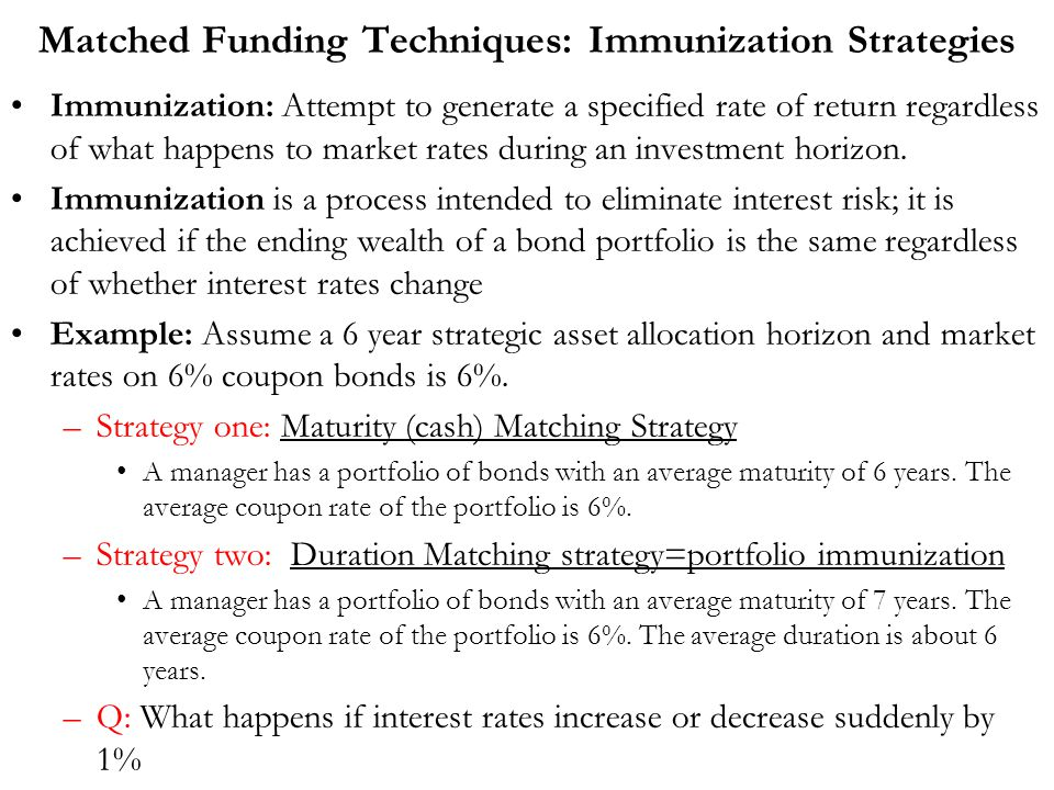 Matched Funding Techniques: Immunization Strategies Immunization: Attempt to generate a specified rate of return regardless of what happens to market