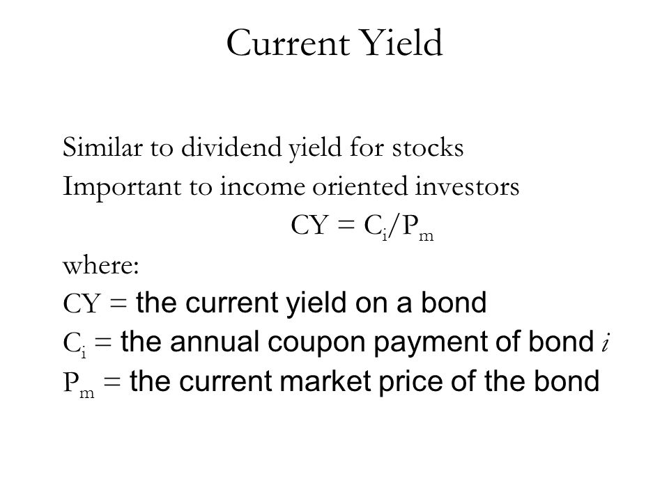Current Yield Similar to dividend yield for stocks Important to income oriented investors CY = C i /P m where: CY = the current yield on a bond C i =
