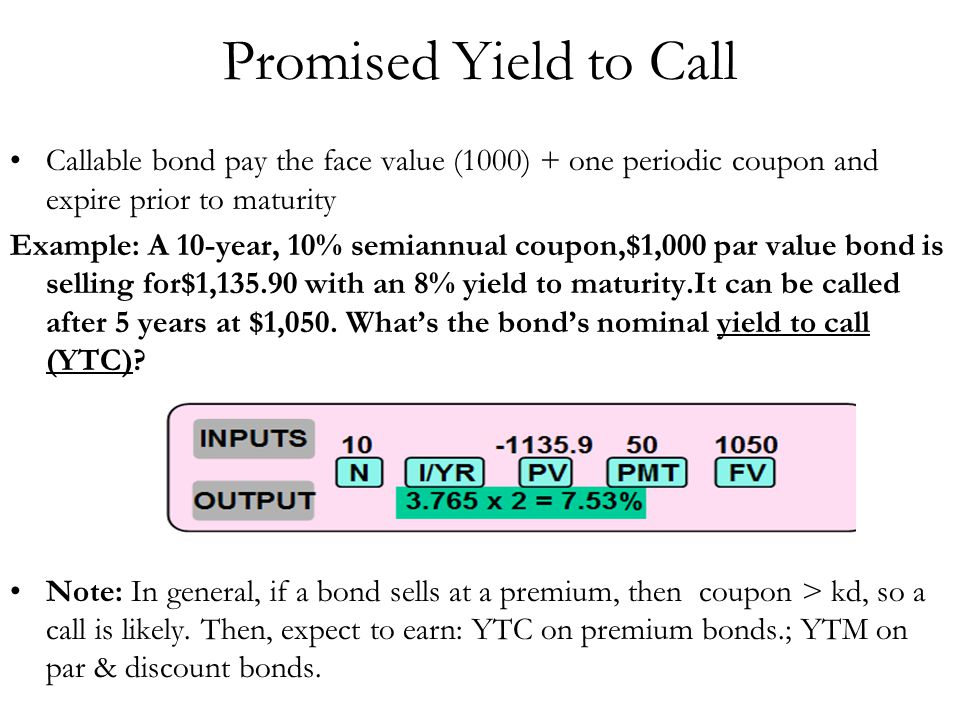 Promised Yield to Call Callable bond pay the face value (1000) + one periodic coupon and expire prior to maturity Example: A 10-year, 10% semiannual c