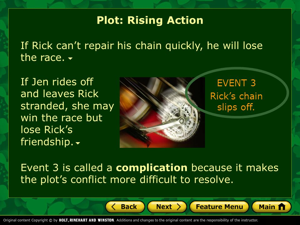 If Rick can't repair his chain quickly, he will lose the race. Plot: Rising Action EVENT 3 Rick's chain slips off. If Jen rides off and leaves Rick st