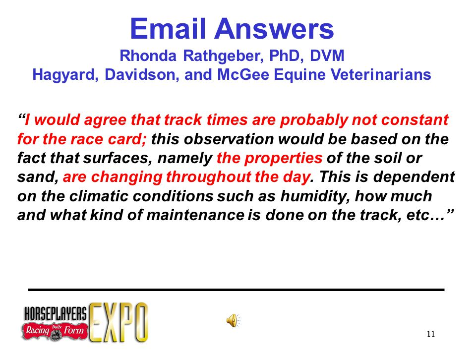 11 Email Answers Rhonda Rathgeber, PhD, DVM Hagyard, Davidson, and McGee Equine Veterinarians I would agree that track times are probably not constant for the race card; this observation would be based on the fact that surfaces, namely the properties of the soil or sand, are changing throughout the day.