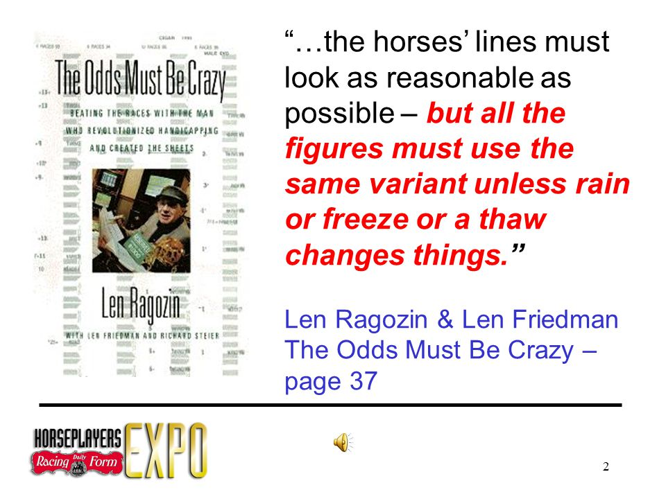 2 …the horses' lines must look as reasonable as possible – but all the figures must use the same variant unless rain or freeze or a thaw changes things. Len Ragozin & Len Friedman The Odds Must Be Crazy – page 37