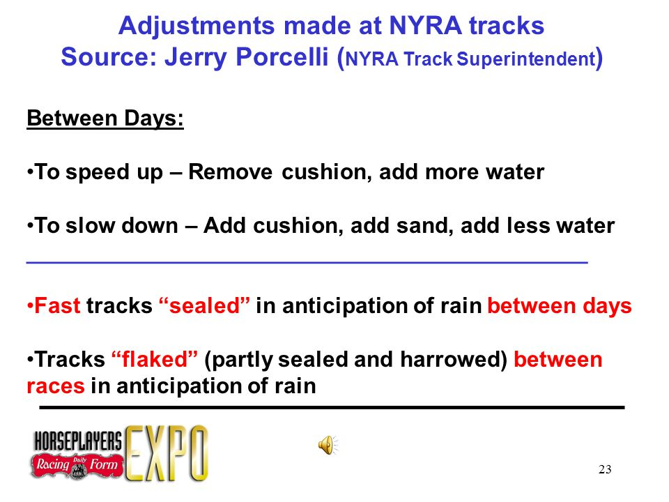 23 Adjustments made at NYRA tracks Source: Jerry Porcelli ( NYRA Track Superintendent ) Between Days: To speed up – Remove cushion, add more water To slow down – Add cushion, add sand, add less water _____________________________________________ Fast tracks sealed in anticipation of rain between days Tracks flaked (partly sealed and harrowed) between races in anticipation of rain