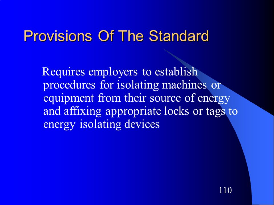 109 Control of Hazardous Energy 29 CFR 1910.147 The standard covers the servicing and maintenance of machines and equipment in which the unexpected energization or start up of the machines or equipment, or release of stored energy could cause injury to employees.