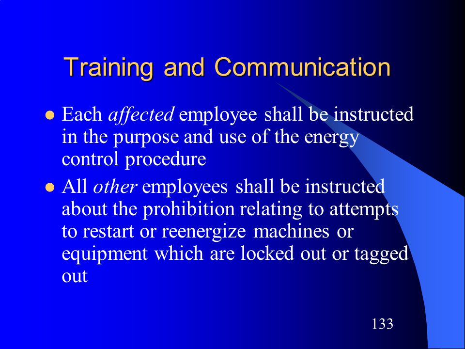 132 Training and Communication Each authorized employee shall receive training in: –Recognition of applicable hazardous energy sources –Type and magnitude of the energy available in the workplace –Methods and means necessary for energy isolation and control