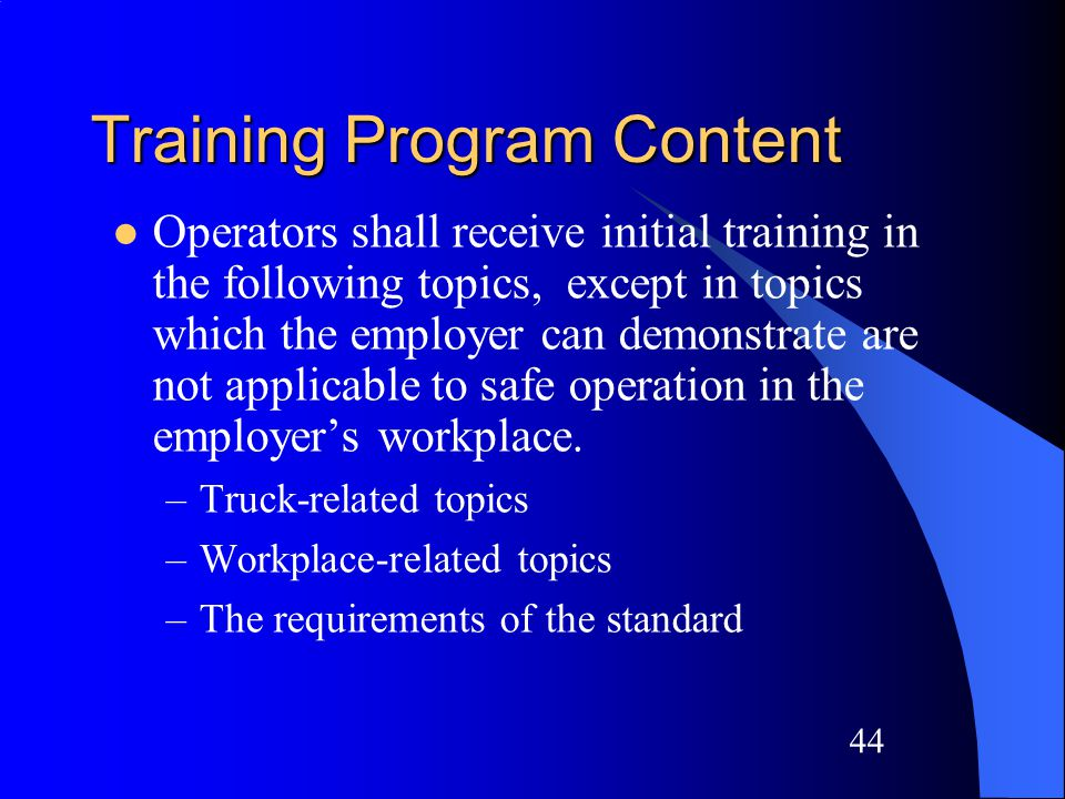 43 Training Program Implementation (continued) Training and evaluation shall be conducted by a person with the knowledge, training and experience to train powered industrial truck operators and evaluate their competence.