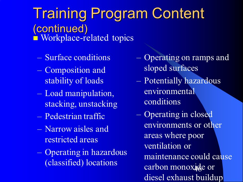 45 Training Program Content (continued) –Operating instructions, warnings and precautions –Differences from automobile –Controls and instrumentation –Engine or motor operation –Steering and maneuvering –Visibility n Truck-related topics –Fork and attachment adaptation, operation, use –Vehicle capacity and stability –Vehicle inspection and maintenance that the operator will be required to perform –Refueling/Charging/ Recharging batteries –Operating limitations –Other instructions, etc.