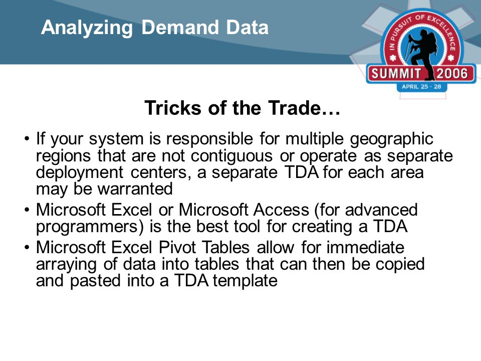 Tricks of the Trade… If your system is responsible for multiple geographic regions that are not contiguous or operate as separate deployment centers, a separate TDA for each area may be warranted Microsoft Excel or Microsoft Access (for advanced programmers) is the best tool for creating a TDA Microsoft Excel Pivot Tables allow for immediate arraying of data into tables that can then be copied and pasted into a TDA template Analyzing Demand Data