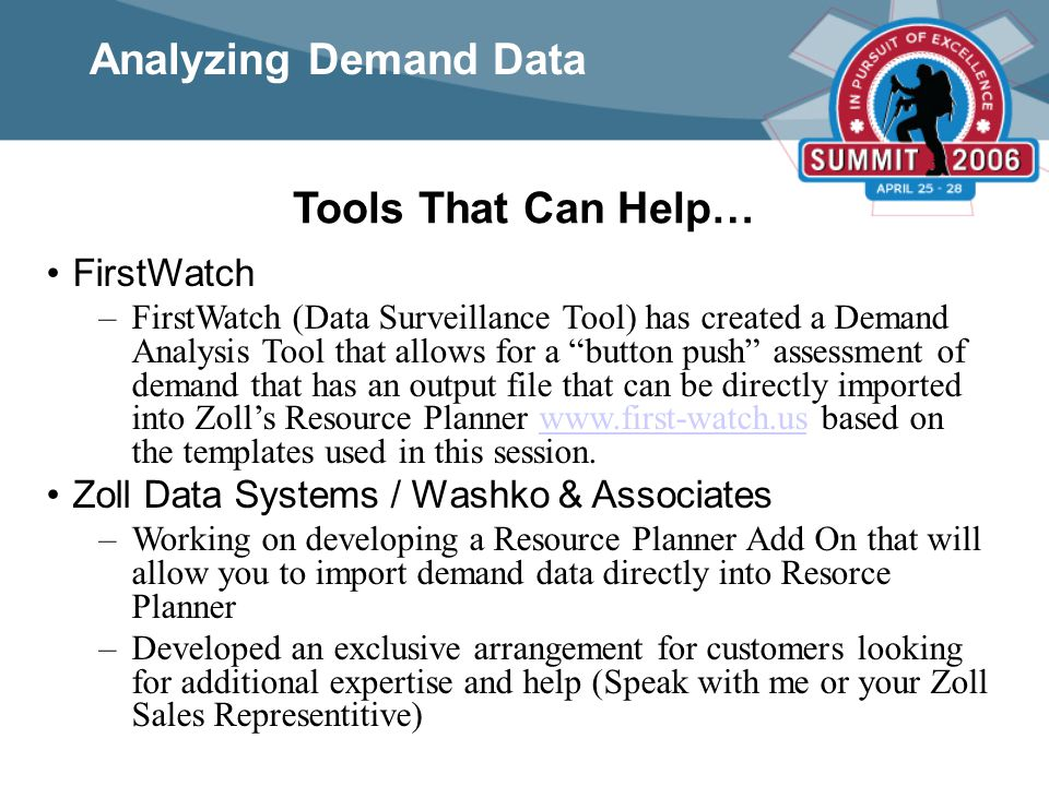 Tools That Can Help… FirstWatch –FirstWatch (Data Surveillance Tool) has created a Demand Analysis Tool that allows for a button push assessment of demand that has an output file that can be directly imported into Zoll's Resource Planner www.first-watch.us based on the templates used in this session.www.first-watch.us Zoll Data Systems / Washko & Associates –Working on developing a Resource Planner Add On that will allow you to import demand data directly into Resorce Planner –Developed an exclusive arrangement for customers looking for additional expertise and help (Speak with me or your Zoll Sales Representitive) Analyzing Demand Data