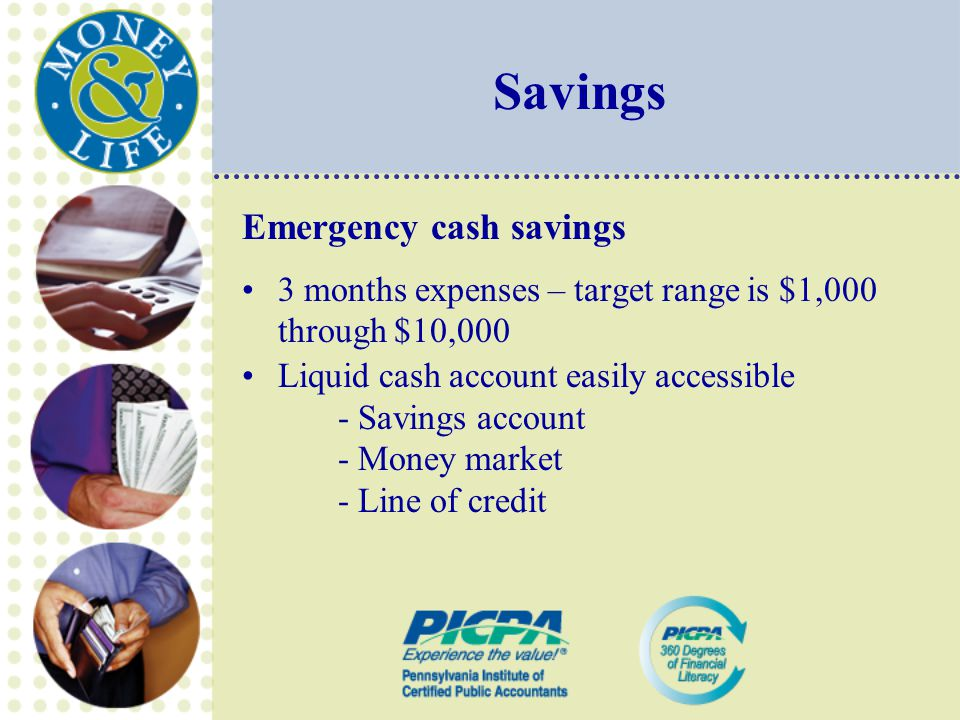 Savings Emergency cash savings 3 months expenses – target range is $1,000 through $10,000 Liquid cash account easily accessible - Savings account - Money market - Line of credit