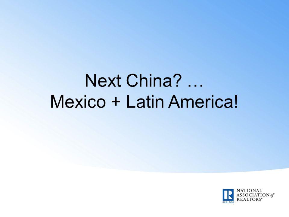 Next China … Mexico + Latin America!