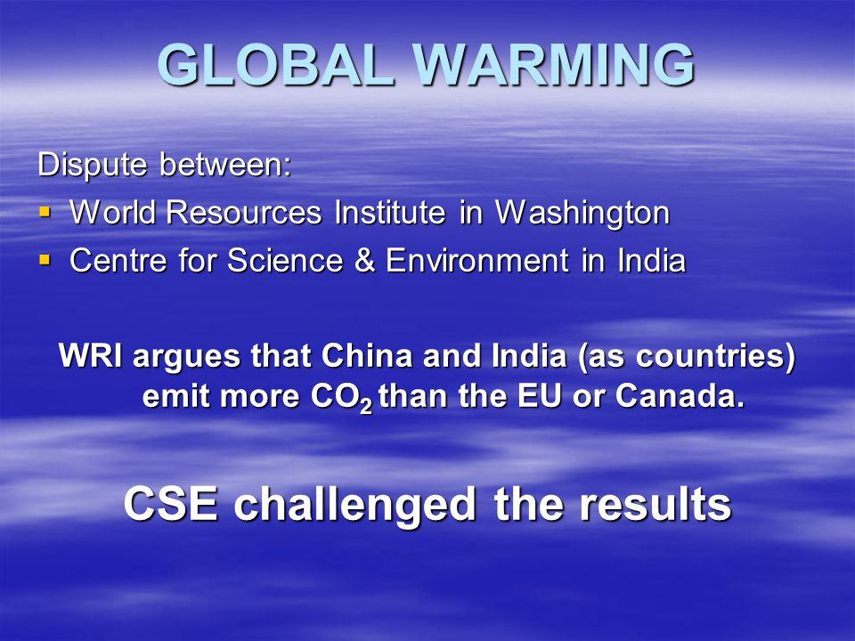 GLOBAL WARMING Dispute between:  World Resources Institute in Washington  Centre for Science & Environment in India WRI argues that China and India (as countries) emit more CO 2 than the EU or Canada.