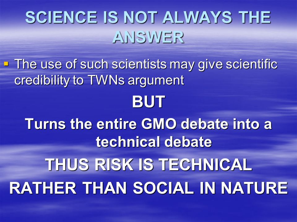 SCIENCE IS NOT ALWAYS THE ANSWER  The use of such scientists may give scientific credibility to TWNs argument BUT Turns the entire GMO debate into a technical debate THUS RISK IS TECHNICAL RATHER THAN SOCIAL IN NATURE
