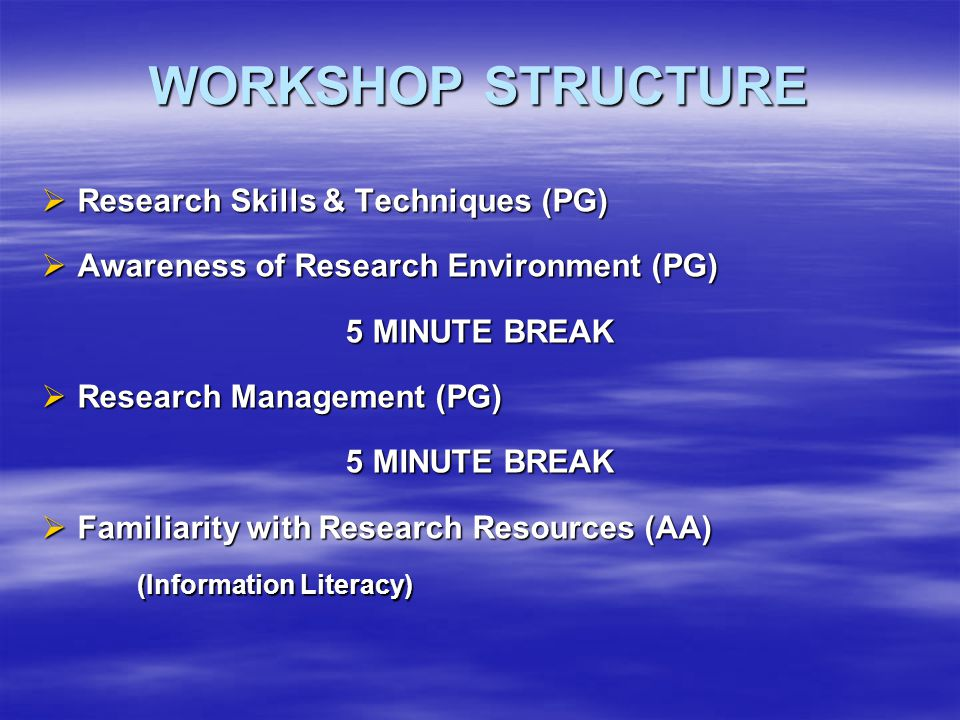 WORKSHOP STRUCTURE  Research Skills & Techniques (PG)  Awareness of Research Environment (PG) 5 MINUTE BREAK  Research Management (PG) 5 MINUTE BREAK  Familiarity with Research Resources (AA) (Information Literacy)